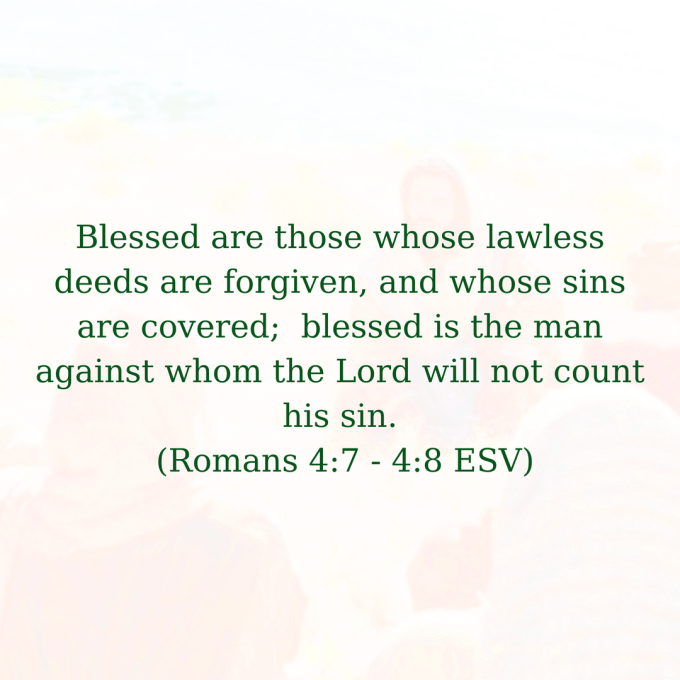 Blessed are those whose lawless deeds are forgiven, and whose sins are covered; blessed is the man against whom the Lord will not count his sin (Romans 4_7 - 4_8 ESV).png