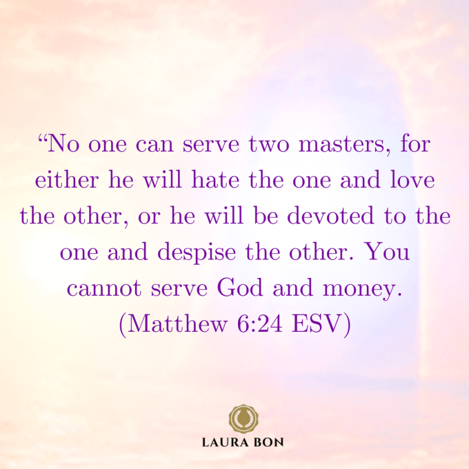 No one can serve two masters, for either he will hate the one and love the other, or he will be devoted to the one and despise the other. You cannot serve God and money. (Matthew 6_24 ESV) (1)