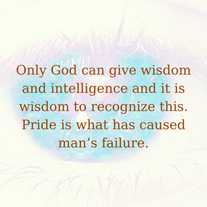 Only God can give wisdom and intelligence and it is wisdom to recognize this. Pride is what has caused man's failure.