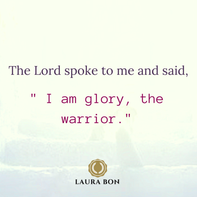 The Lord spoke to me and said,_ I am glory, the warrior._ (1).png