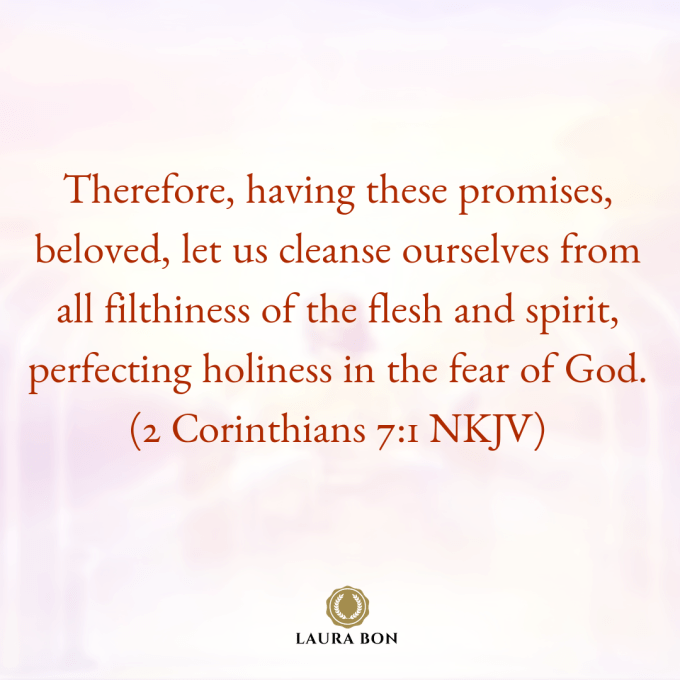 Therefore, having these promises, beloved, let us cleanse ourselves from all filthiness of the flesh and spirit, perfecting holiness in the fear of God. (2 Corinthians 7_1 NKJV)