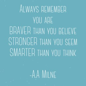 Always remember you are braver than you believe, stronger than you seem and smarter than you think - A.A Milne