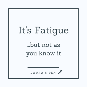 It's fatigue but not as you know it