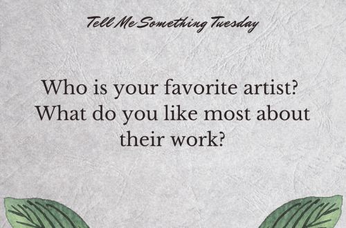 Tell Me Something Tuesday graphic - Who is your favorite artist? What do you like most about their work?