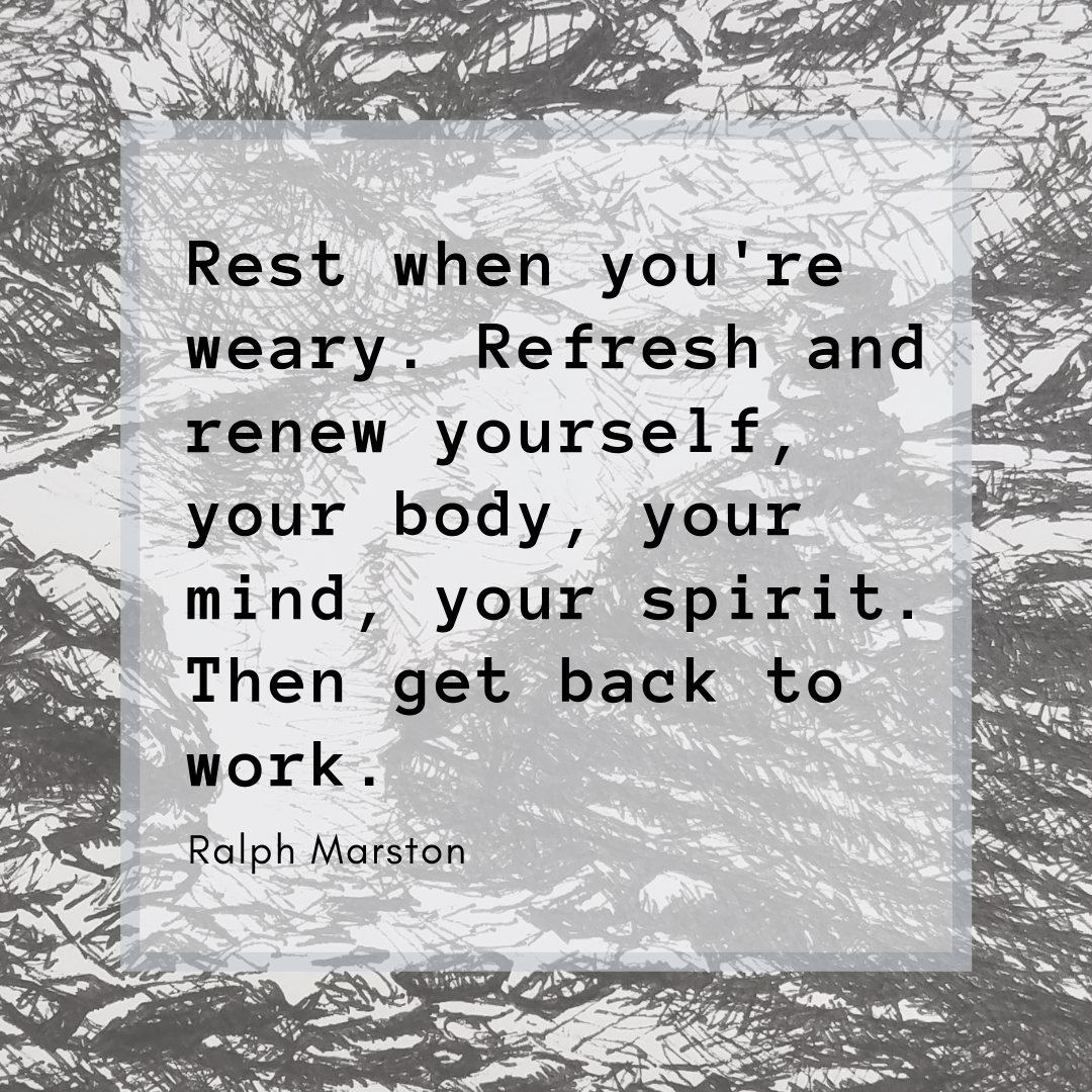 """Quote graphic. """"Rest when you're weary. Refresh and renew yourself, your body, your mind, your spirit. Then get back to work."""" by Ralph Marston"""