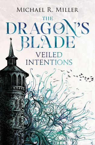 Dragon's Blade: Veiled Intentions by Michael R Miller