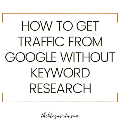 How To Get Traffic From Google Without Doing Keyword Research
