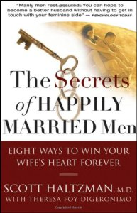 The Secrets of Happily Married Men: Eight Ways to Win Your Wife's Heart Forever By Scott Haltzman, Theresa Foy DiGeronimo