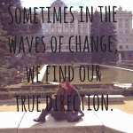 Sometimes in the waves of change, we find our true direction