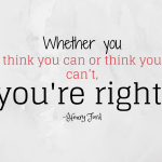 Whether you think you can or think you can't, you're right.