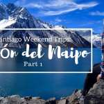 Santiago Weekend Trips: Cajon del Maipo Part 1