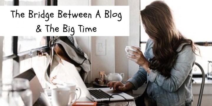 The Bridge Between A Blog & The Big Time