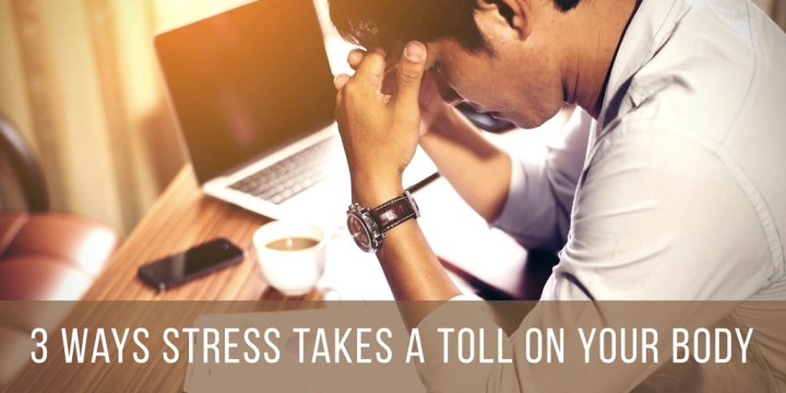 3 Ways Stress Takes A Toll On Your Body