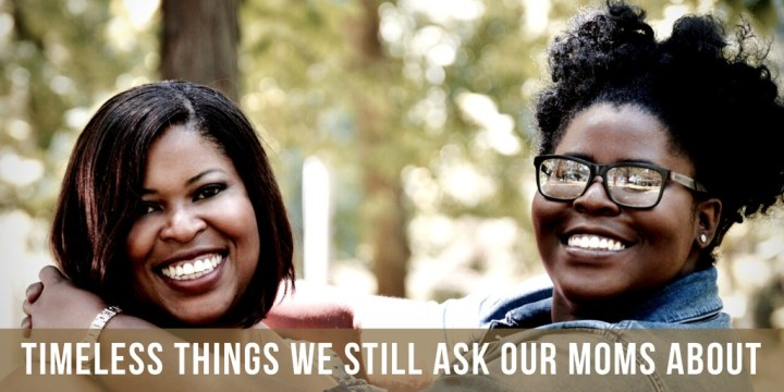 Timeless Things We Still Ask Our Moms About