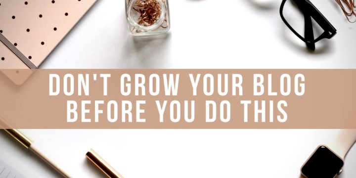 Don't Grow Your Blog Before You Do This