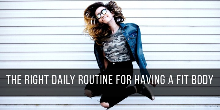 The Right Daily Routine for Having a Fit Body