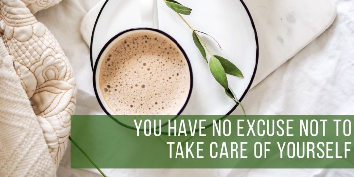 You Have No Excuse Not To Take Care Of Yourself