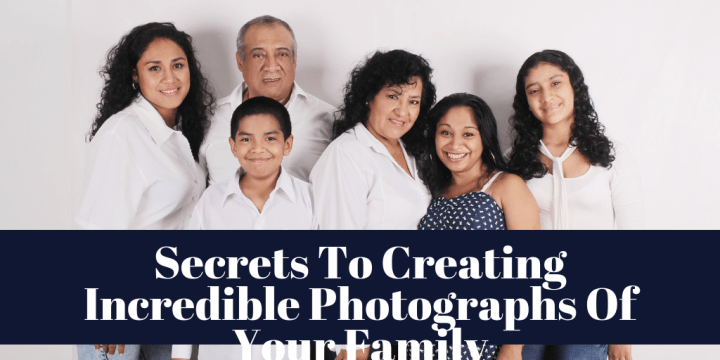 Secrets To Creating Incredible Photographs Of Your Family