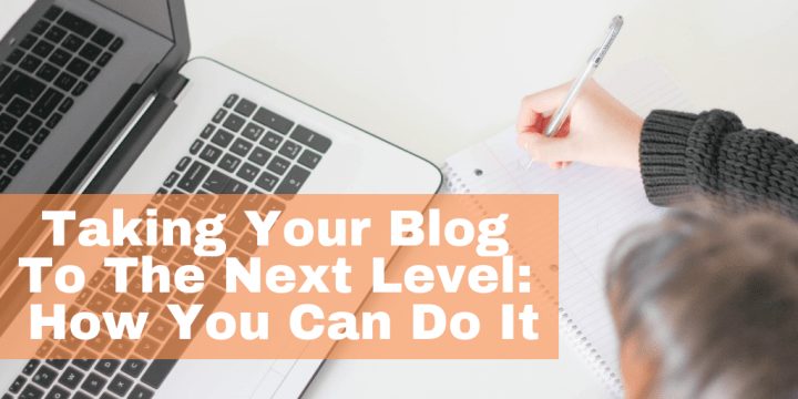 Taking Your Blog To The Next Level: How You Can Do It