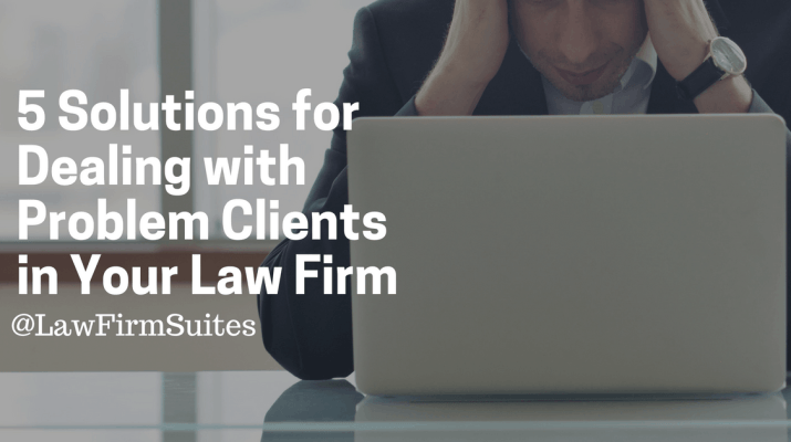 5 Solutions For Dealing With Problem Clients In Your Law