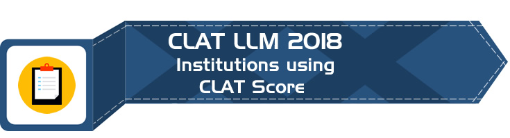 CLAT LLM 2018 - NLUs, NLS, Institutions and PSUs using the CLAT LLM or CLAT PG scores for admission to various PG & LLM courses and for recruitment to various Legal Roles