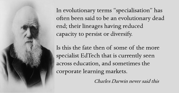 "Darwin did not say ""In evolutionary terms ""specialisation"" has often been said to be an evolutionary dead end; their lineages having reduced capacity to persist or diversify. Is this the fate then of some of the more specialist EdTech that is currently seen across education, and sometimes the corporate learning markets. """