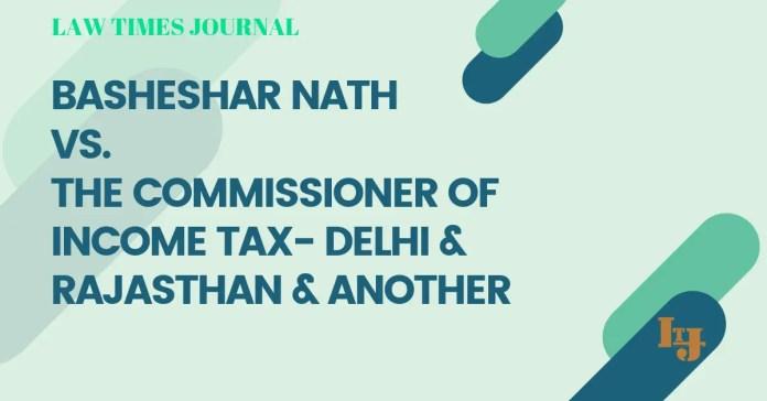 Basheshar Nath V. The Commissioner of Income Tax- Delhi & Rajasthan & Anr