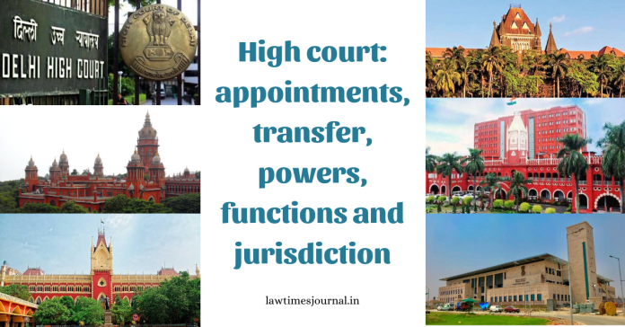 High Court: Appointments, transfer, powers, functions and jurisdiction