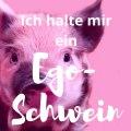 Ich halte mir ein Ego-Schwein