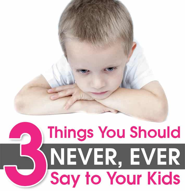 3 Things You Should NEVER, EVER Say to Your Kids