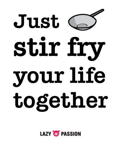 Just stir fry your life together