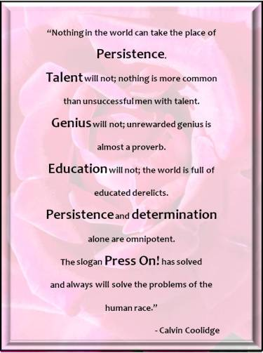 """Quote from Calvin Coolidge: """"Nothing in the world can take the place of persistence. Talent will not; nothing is more common than unsuccessful men with talent. Genius will not; unrewarded genius is almost a proverb. Education will not; the world is full of educated derelicts. Persistence and determination alone are omnipotent. The slogan Press On! has solved and always will solve the problems of the human race."""""""