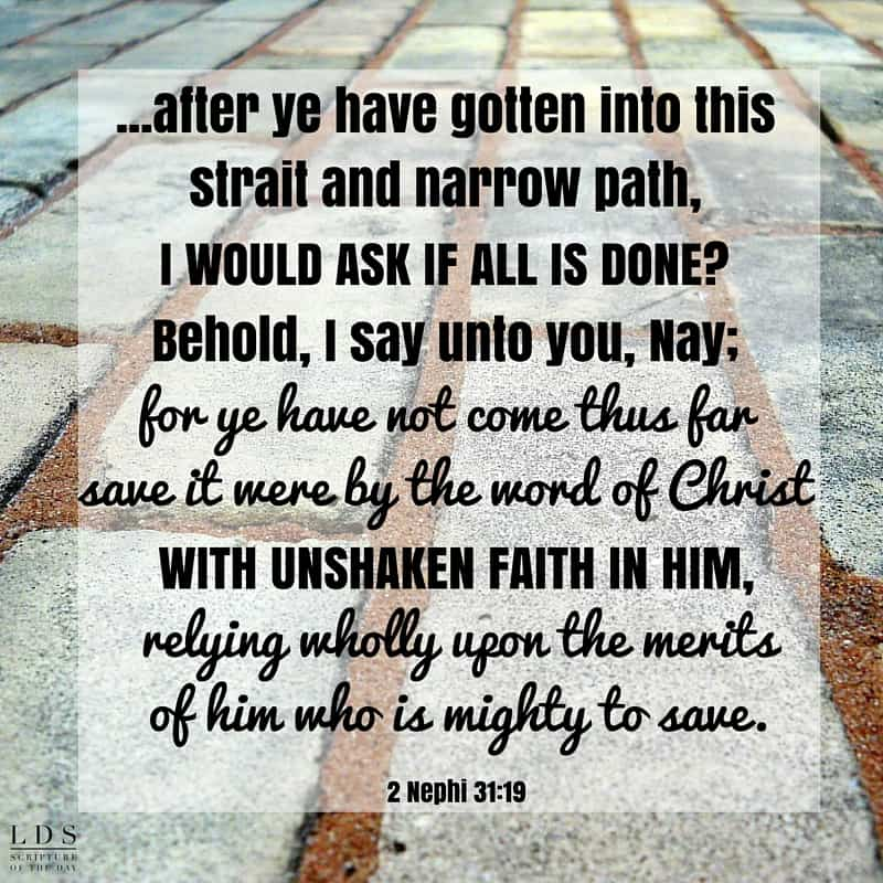 And now, my beloved brethren, after ye have gotten into this strait and narrow path, I would ask if all is done? Behold, I say unto you, Nay; for ye have not come thus far save it were by the word of Christ with unshaken faith in him, relying wholly upon the merits of him who is mighty to save. 2 Nephi 31:19