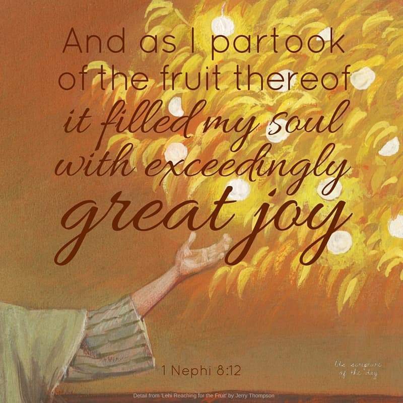 And as I partook of the fruit thereof it filled my soul with exceedingly great joy;... 1 Nephi 8:12