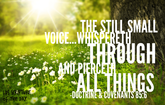...the still small voice...whispereth through and pierceth all things... Doctrine & Covenants 85:6