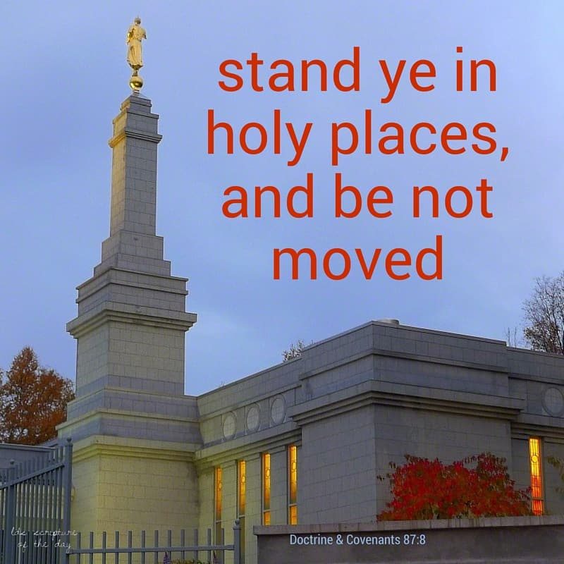 ...stand ye in holy places, and be not moved... Doctrine & Covenants 87:8