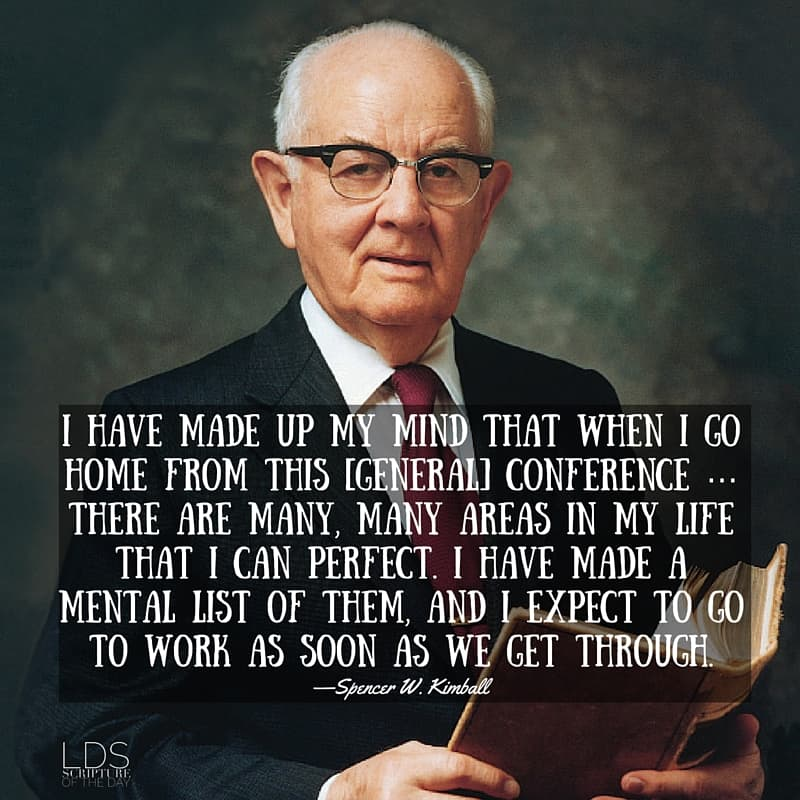 I have made up my mind that when I go home from this [general] conference … there are many, many areas in my life that I can perfect. I have made a mental list of them, and I expect to go to work as soon as we get through. —Spencer W. Kimball