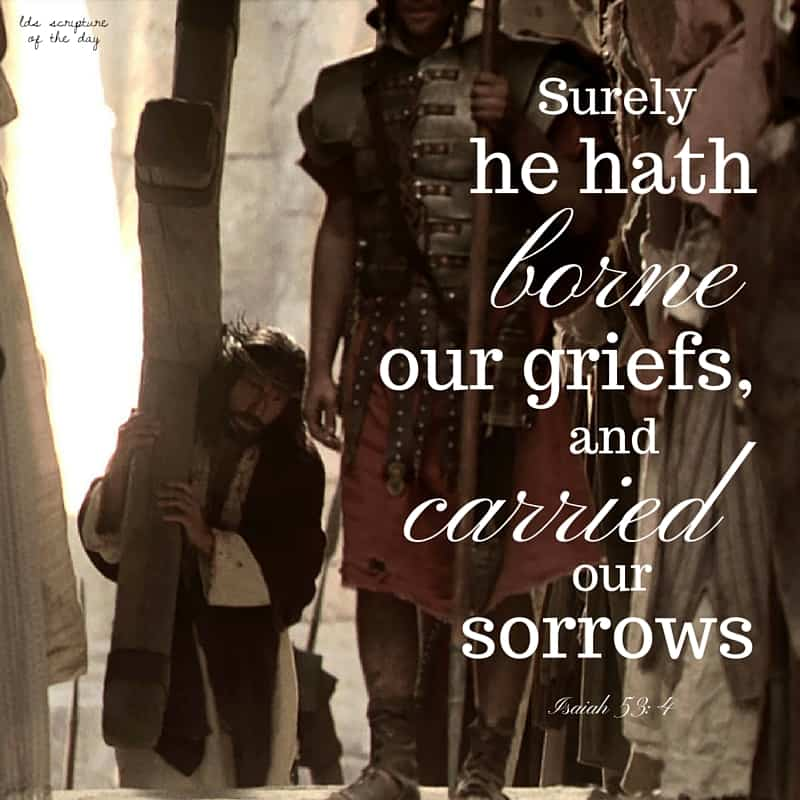 Surely he hath borne our griefs, and carried our sorrows... Isaiah 53:4