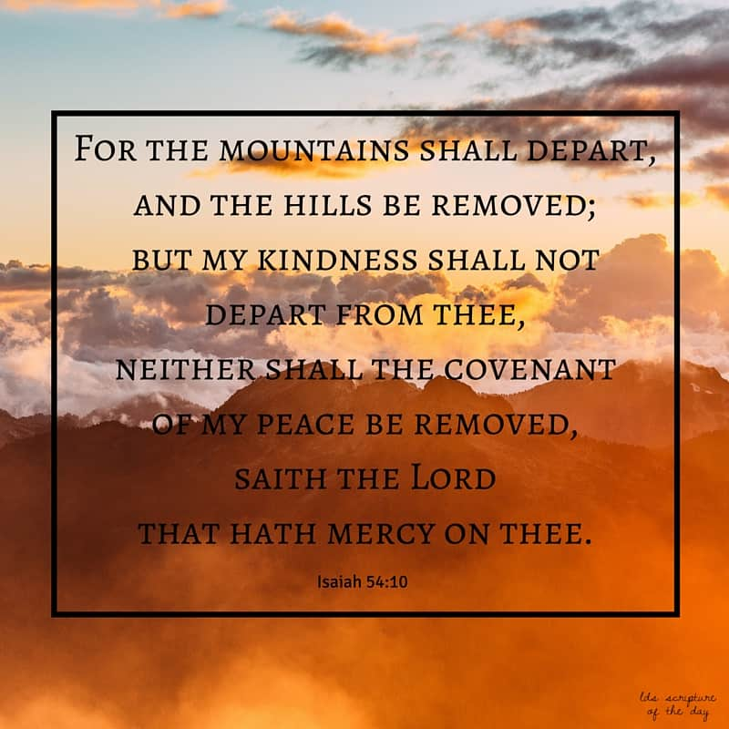 For the mountains shall depart, and the hills be removed; but my kindness shall not depart from thee, neither shall the covenant of my peace be removed, saith the Lord that hath mercy on thee. Isaiah 54:10