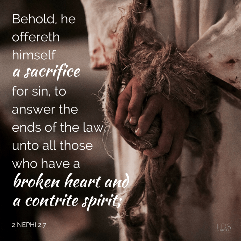 Behold, he offereth himself a sacrifice for sin, to answer the ends of the law, unto all those who have a broken heart and a contrite spirit;… 2 Nephi 2:6