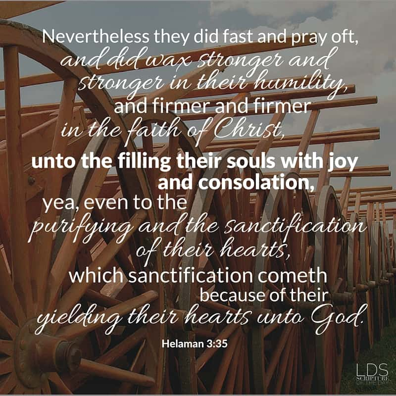 Nevertheless they did fast and pray oft, and did wax stronger and stronger in their humility, and firmer and firmer in the faith of Christ, unto the filling their souls with joy and consolation, yea, even to the purifying and the sanctification of their hearts, which sanctification cometh because of their yielding their hearts unto God. Helaman 3:35