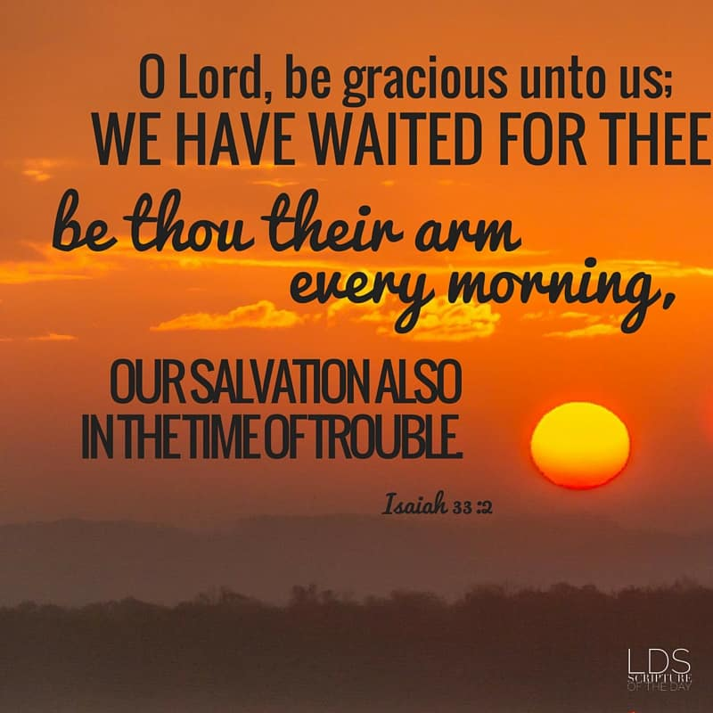 O Lord, be gracious unto us; we have waited for thee: be thou their arm every morning, our salvation also in the time of trouble. Isaiah 33:2
