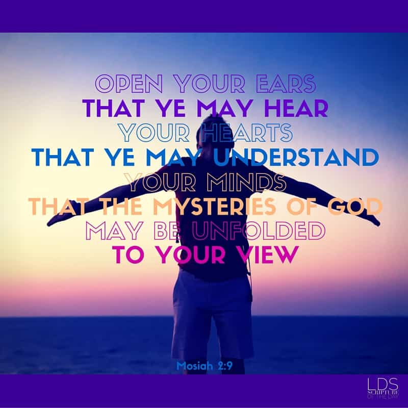 ...hearken unto me, and open your ears that ye may hear, and your hearts that ye may understand, and your minds that the mysteries of God may be unfolded to your view. Mosiah 2:9