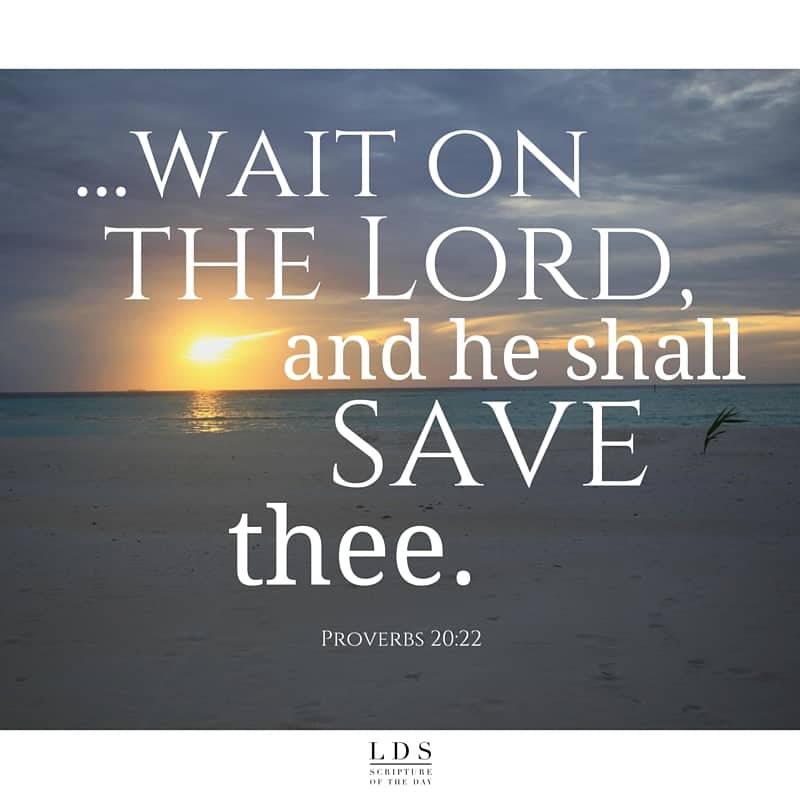 ...wait on the Lord, and he shall save thee. Proverbs 20:22