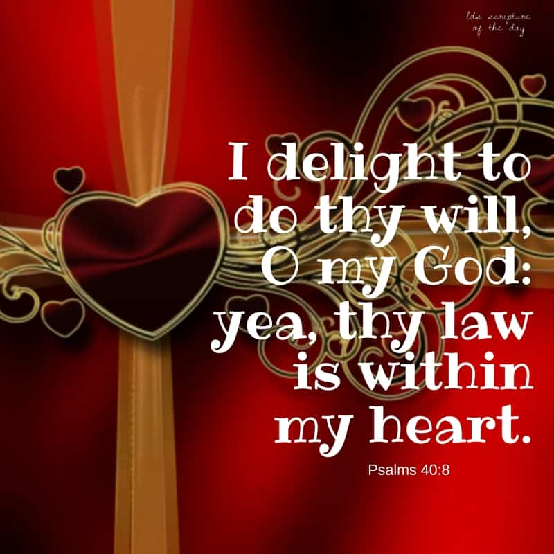 I delight to do thy will, O my God: yea, thy law is within my heart. Psalms 40:8