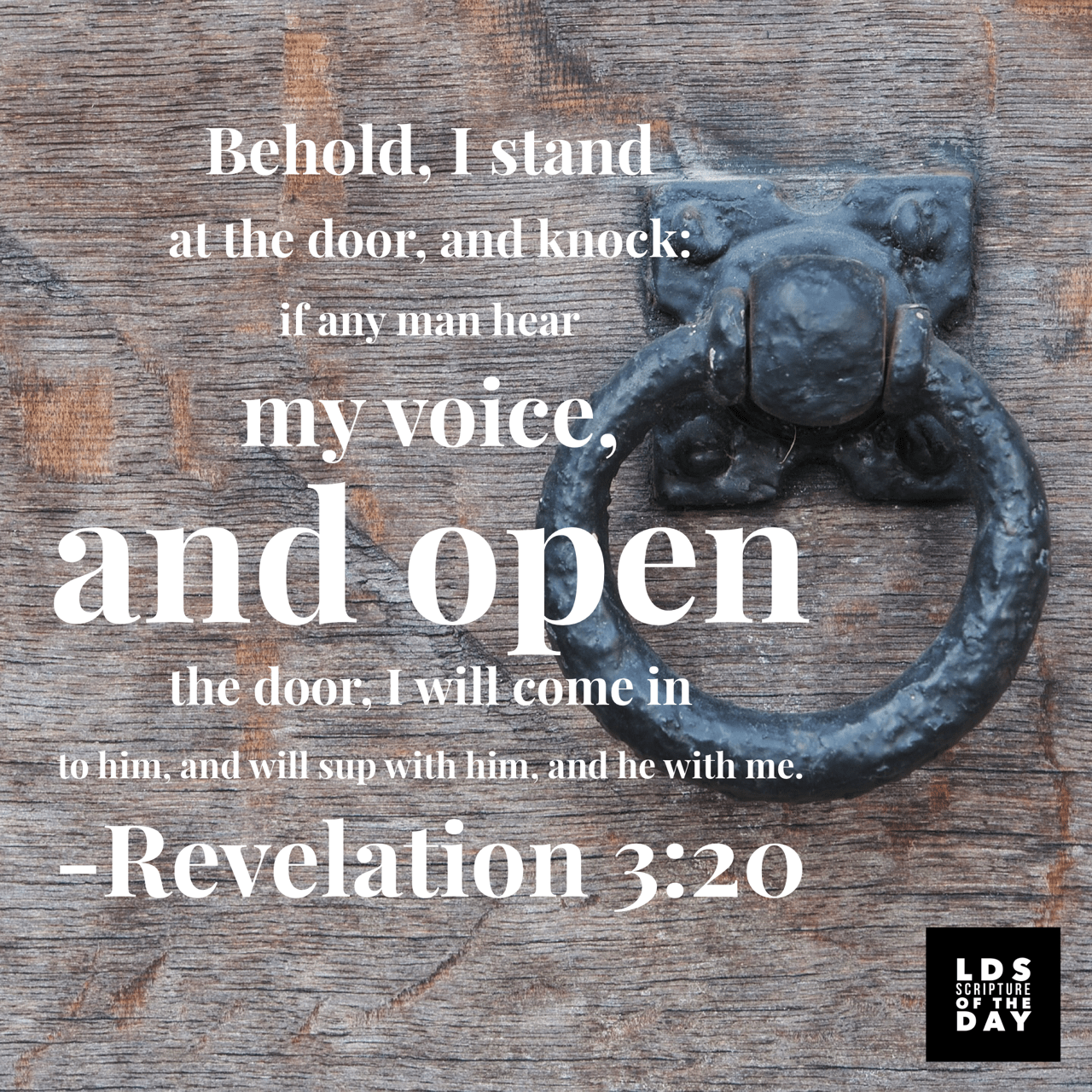 Behold, I stand at the door, and knock: if any man hear my voice, and open the door, I will come in to him, and will sup with him, and he with me. Revelation 3:20