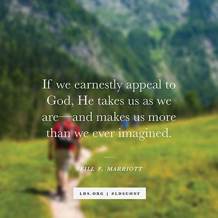"""If we earnestly appeal to God, He takes us as we are—and makes us more than we ever imagined."" —Sister Neill F. Marriott"