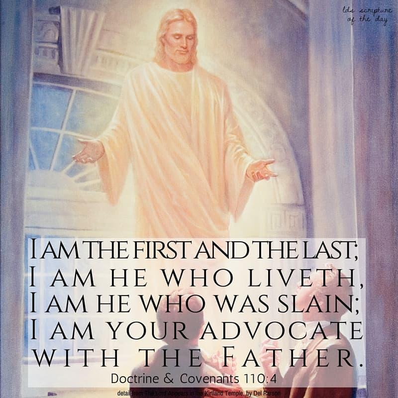 I am the first and the last; I am he who liveth, I am he who was slain; I am your advocate with the Father. Doctrine & Covenants 110:4