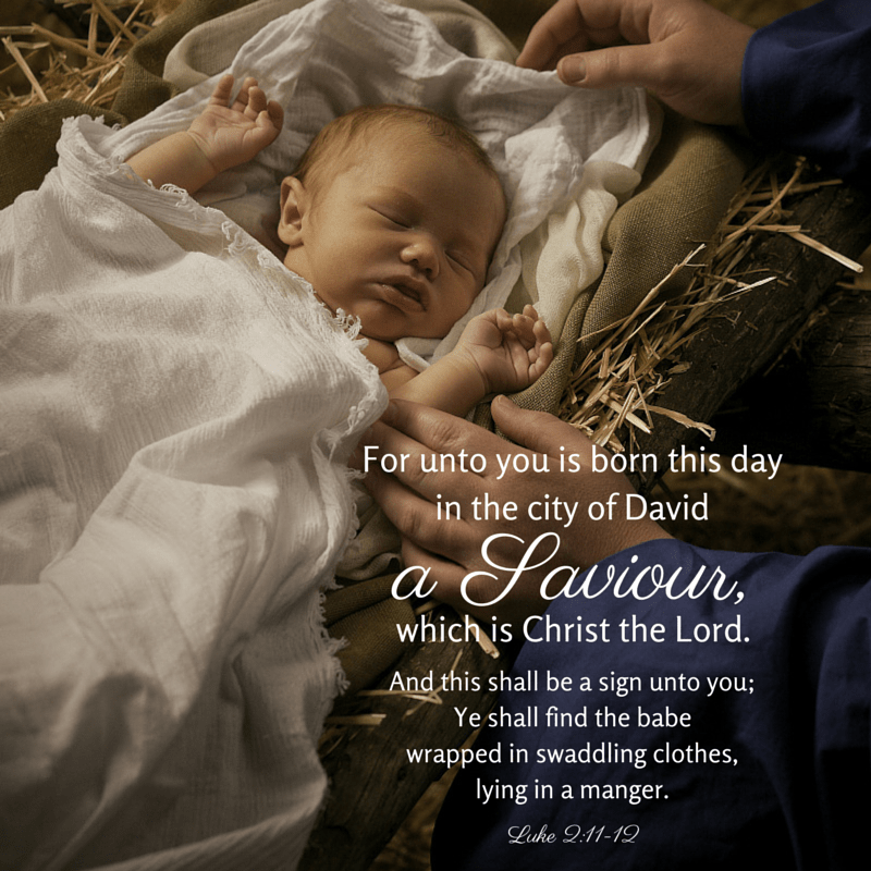 For unto you is born this day in the city of David a Saviour, which is Christ the Lord. And this shall be a sign unto you; Ye shall find the babe wrapped in swaddling clothes, lying in a manger. Luke 2:11-12