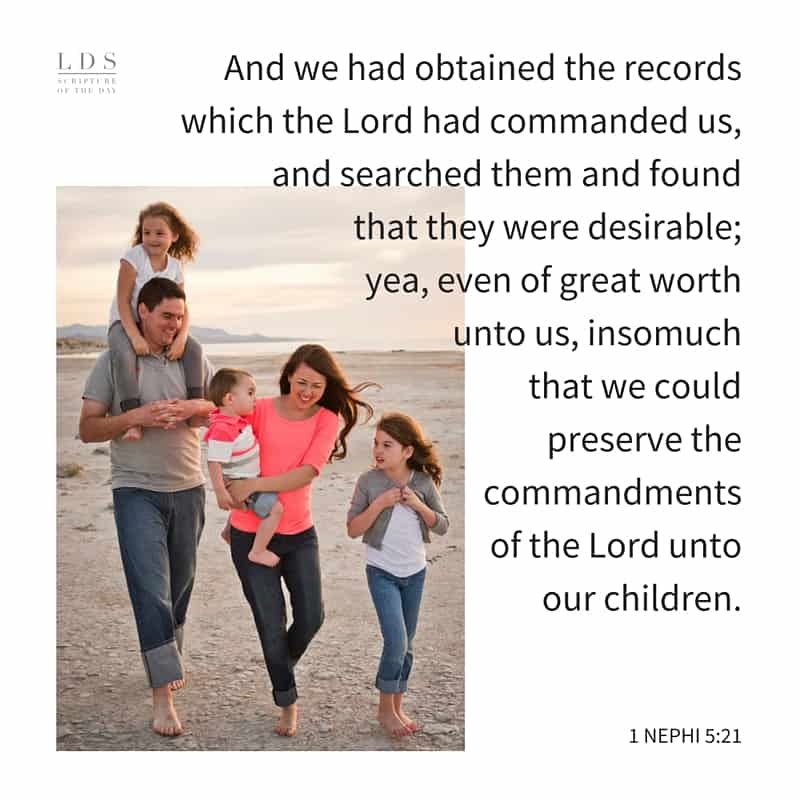 And we had obtained the records which the Lord had commanded us, and searched them and found that they were desirable; yea, even of great worth unto us, insomuch that we could preserve the commandments of the Lord unto our children. 1 Nephi 5:21